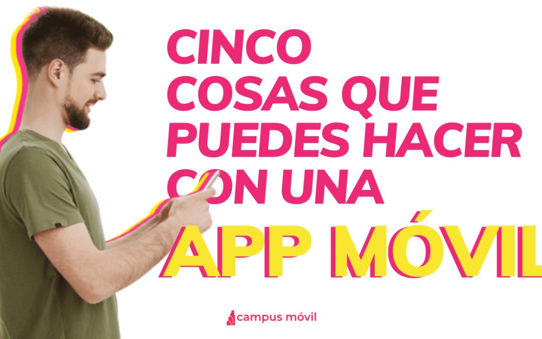 Cinco cosas que puedes hacer con nuestra App Móvil